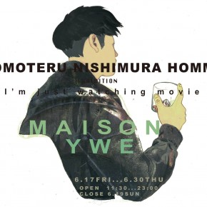 "TOMOTERU NISHIMURA HOMME EXHIBITION ""I'm just watching Movie"""